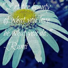 Rumi -- Let the beauty of whet you love be what you do.