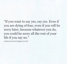 if you want to say yes, say yes. even if you are dying of fear, even if you will be sorry later, because whatever you do, you could be sorry all the rest of your life if you say no.