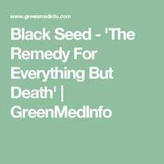 Black Seed - 'The Remedy For Everything But Death'   GreenMedInfo