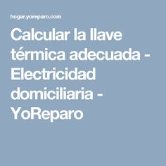 Calcular la llave térmica adecuada - Electricidad domiciliaria - YoReparo