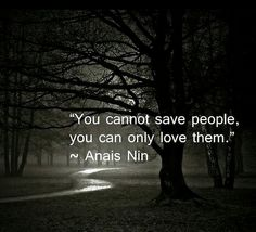 """You cannot save people, you can only love them."" Anais Nin"