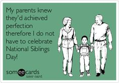 My parents knew they'd achieved perfection therefore I do not have to celebrate National Siblings Day!