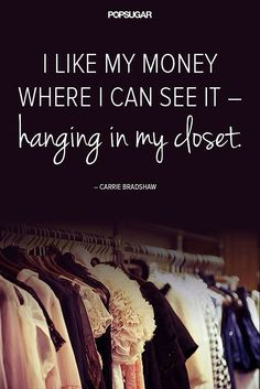 """""""I like my money where I can see it- hanging in my closet.""""  - Carrie Bradshaw"""