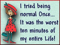 "A wise man told me once, ""You are not NORMAL"", and he was right, if I was normal, I wouldn't be an individual =)"