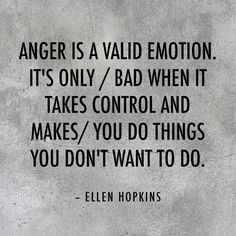Anger is a valid emotion. It's only bad when it takes control and make you do things you don't want to do. Ellen Hopins