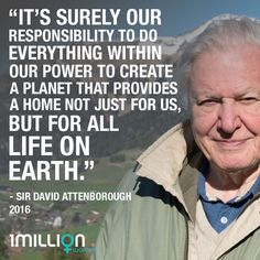 """""""It's surely our responsibility to do everything within our power to create a planet that provides a home not just for us, but for all life on Earth."""" David Attenborough."""