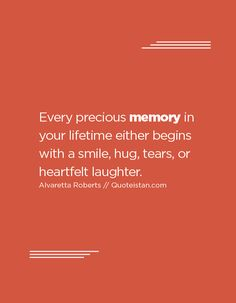 Every precious memory in your lifetime either begins with a smile, hug, tears…