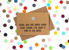 Funny thank you card: Thank you for being there even though I've been a pain in the arse. Hand made - pinned by pin4etsy.com