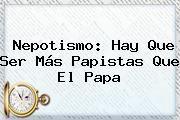 http://tecnoautos.com/wp-content/uploads/imagenes/tendencias/thumbs/nepotismo-hay-que-ser-mas-papistas-que-el-papa.jpg Nepotismo. Nepotismo: hay que ser más papistas que el Papa, Enlaces, Imágenes, Videos y Tweets - http://tecnoautos.com/actualidad/nepotismo-nepotismo-hay-que-ser-mas-papistas-que-el-papa/