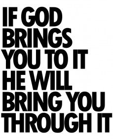 If God brings your to it, he will bring you through it. Always!!