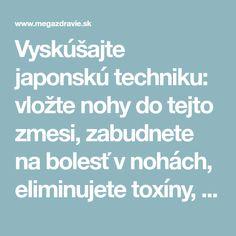 Vyskúšajte japonskú techniku: vložte nohy do tejto zmesi, zabudnete na bolesť v nohách, eliminujete toxíny, posilníte imunitu a nielen to… | MegaZdravie.sk