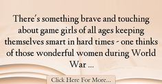 The most popular Julie Burchill Quotes About War - 72316 : There's something brave and touching about game girls of all ages keeping themselves smart in hard times - one thinks of those wonderful women during : Best War Quotes War Quotes, All Games, Hard Times, Brave, Tough Times