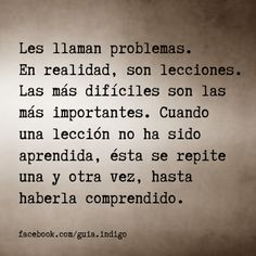 They are called problems. In reality, they are lessons. The most difficult are the most important. When a lesson has not been learned, this repeats over and over again, until you understand. #frases