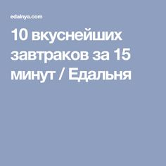 10 вкуснейших завтраков за 15 минут / Едальня
