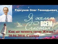 Торсунов О.Г. Как же менять свою Жизнь? 20.04.2014. Самара