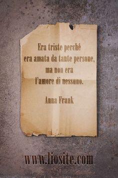 """Era triste perché era amata da tante persone, ma non era l'amore di nessuno. da """"Il Diario di Anna Frank"""" #AnnaFrank, #diario, #amore, #liosite, #citazioniItaliane, #frasibelle, #ItalianQuotes, #Sensodellavita, #perledisaggezza, #perledacondividere, #GraphTag, #ImmaginiParlanti, #citazionifotografiche,"""