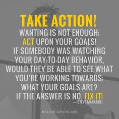 Take action! Wanting is not enough; act upon your goals!