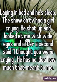 """Laying in bed and he's sleep. The show on tv had a girl crying. He shot up and looked at me with wide eyes and after a second said """"I thought you were crying"""". He has no idea how much that meant to me."""