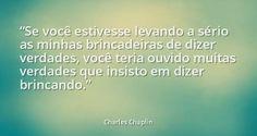 """""""Se você estivesse levando a sério as minhas brincadeiras de dizer verdades, você teria ouvido muitas verdades que insisto em dizer brincando."""" - Charles Chaplin"""