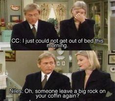 -CC : J'ai vraiment eu du mal à sortir de mon lit ce matin.     -Niles (sarcastique comme toujours) : Oh, quelqu'un a encore laissé une grosse pierre au dessus de votre cercueil ?