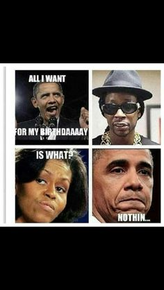 Hahaha. All Obama wants for his birthday is a BIG BOOTY HOE