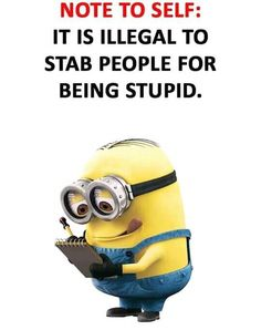 NOTE TO SELF: It is illegal to stab people for being stupid. - minion - funny mi... - Funny Minion Meme, funny minion memes, funny minion quotes, Funny Quote, Minion Quote Of The Day - Minion-Quotes.com