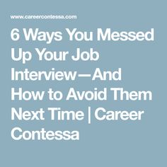 6 ways you messed up your job interviewand how to avoid them next time