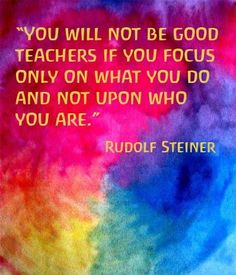 """You will not be good teachers if you focus only on what you do and not upon who you are."" ― Rudolf Steiner quotes and motivational words and sayings Waldorf Preschool, Waldorf Curriculum, Waldorf Education, Childhood Education, Physical Education, Rudolf Steiner, Teaching Quotes, Education Quotes, Early Childhood Quotes"