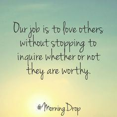 Our job is to love others without stopping to inquire whether or not they are worthy. #MorningDrop - Anchor Drop #truth