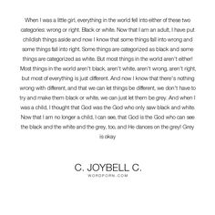 """C. JoyBell C. - """"When I was a little girl, everything in the world fell into either of these"""". life, inspirational, god, inspirational-quotes, living, growing, inspirational-life, learning, life-and-living, life-lessons, growth, different, living-life, differences, black-and-white, childish, childishness, grey, greyness, right-and-wrong, wrong-and-right"""