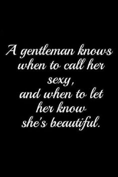 A gentleman knows when to call her sexy, and when to let her know she's beautiful.