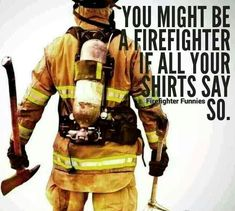 The story of my life. Over half of my shirts say something about the fire department.