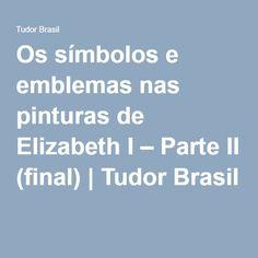 Os símbolos e emblemas nas pinturas de Elizabeth I – Parte II (final) | Tudor Brasil