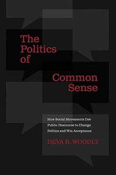 The Politics of Common Sense: How Social Movements Use Public Discourse to Change Politics and Win Acceptance (Deva R. Woodly) / JA85.2.U6 W65 2015 / http://catalog.wrlc.org/cgi-bin/Pwebrecon.cgi?BBID=14668259