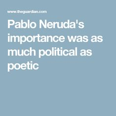Pablo Neruda's importance was as much political as poetic