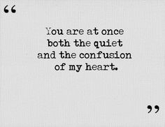 """You are at once both the quiet and the confusion of my heart"""