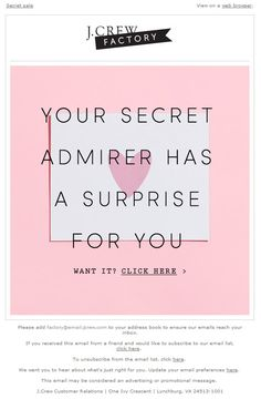 Sent: 2/10/14 SL:'Tera, you've got a secret admirer' Surprise sale email themed around Valentine's Day from J. Crew