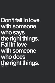 Don't fall inlove with words, fall inlove with the heart and above all cherish the actions