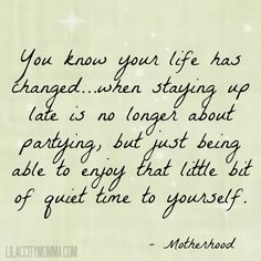 You know your life has changed.when staying up late is no longer about partying, but just being able to enjoy that little bit of quiet time to yourself. - Motherhood Not the partying for me, just staying up late for a movie or good book! Mommy Quotes, Me Quotes, Funny Quotes, Great Quotes, Quotes To Live By, Inspirational Quotes, Motivational Sayings, Staying Up Late, Stay Up