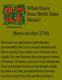 What Does Your Birth Date Mean?- Born on the 27th You have an attractive and vibrant personality. You are a social animal and like to party. You make new friends very easily. You are known for your good sense of humor. At times, you are very obstinate. You can forgive but you not forget easily. In your love life, you tend to be choosy in your search for the perfect partner.