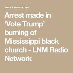 Arrest made in 'Vote Trump' burning of Mississippi black church - LNM Radio Network