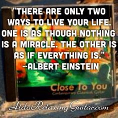 """There are only two ways to live your life. One is as though nothing is a miracle. The other is as if everything is.""  ~Albert Einstein  Enjoy 7 Free Five Star Relaxing Instrumental Songs Now!  #relax #relaxingmusic #guitar #aldorelaxingguitar #luxury http://www.AldoRelaxingGuitar.com"
