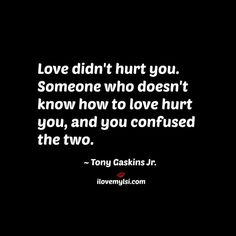 Love didn't hurt you. Someone who doesn't know how to love hurt you, and you confused the two.                                                                                                                                                      More