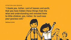 """At that time Jesus declared, """"I thank you, Father, Lord of heaven and earth, that you have hidden these things from the wise and understanding and revealed them to little children; yes, Father, for such was your gracious will."""" —Matthew 11:25–26"""