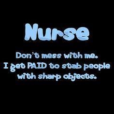 Nurse, don't mess with *me*....I projectile vomit when stabbed with sharp objects...comprende?