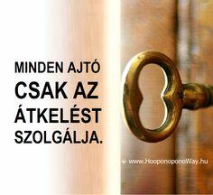 Hálát adok a mai napért. Az életben minden ajtó csak az átkelést szolgálja. Ha bezárul, kinyílik egy másik. Ha kinyílik egy másik, haladj tovább. Az ajtó csak az átkelést szolgálja. Úton önmagadhoz. Így szeretlek, Élet!  ⚜ Ho'oponoponoWay Magyarország ⚜ www.HooponoponoWay.hu