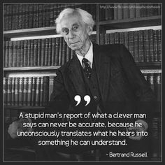 A stupid man's report of what a clever man says can never be accurate, because…
