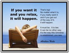 If you want it and your relax, it will happen.  That's big! No matter what it is, if you really want it and if you get out of the way of it, it will happen. It must be. It is law. It can be no other way. It's the way the Universe is established, you see. Abraham-Hicks Quotes (AHQ2799) #relax