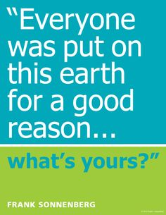 """""""Everyone was put on this earth for a good reason … what's yours?"""" ~ Frank Sonnenberg www.FrankSonnenbergOnline.com"""
