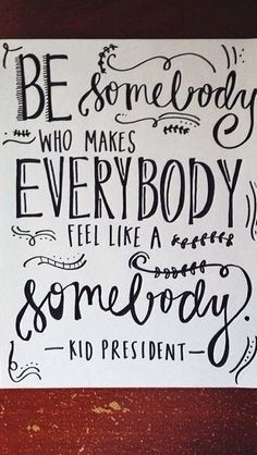 Be somebody who makes everyone feel like a somebody